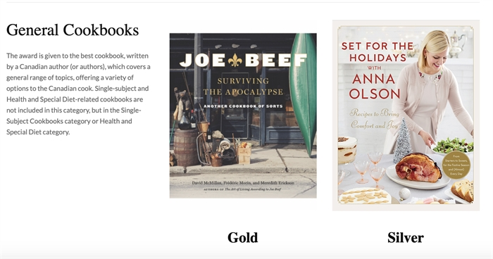 In the General Cookbooks category winners are: Gold: Joe Beef: Surviving the Apocalypse by Frédéric Morin, David McMillan and Meredith Erickson, Appetite by Random House, Vancouver